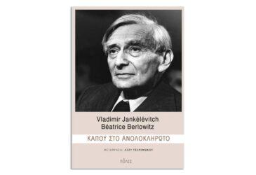 Vladimir Jankélévitch - Béatrice Berlowitz «Κάπου στο ανολοκλήρωτο»